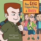 How Eric Stopped Being A Bully ebook by Robert Thompson and Shoshana Moscovitz