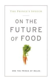 The Prince's Speech - On the Future of Food ebook by Prince Charles HRH The Prince of Wales