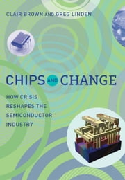 Chips and Change - How Crisis Reshapes the Semiconductor Industry ebook by Clair Brown,Greg Linden