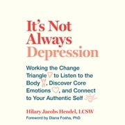 It's Not Always Depression - Working the Change Triangle to Listen to the Body, Discover Core Emotions, and Connect to Your Authentic Self audiobook by Hilary Jacobs Hendel