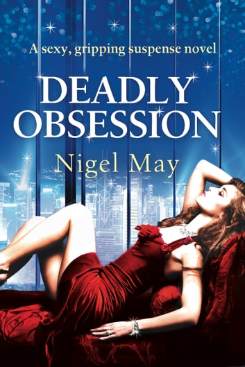 Deadly Obsession - A sexy, gripping suspense novel ebook by Nigel May