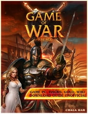 Game of War Fire Age Game Pc, Hacks, Gold, Wiki Download Guide Unofficial ebook by Chala Dar
