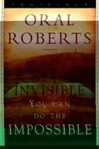 When You See the Invisible, You Can Do the Impossible 電子書 by Oral Roberts