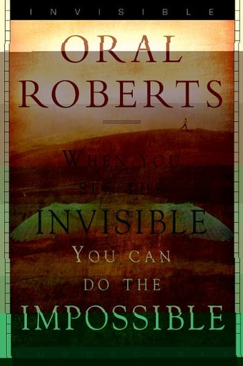 When You See the Invisible, You Can Do the Impossible ebook by Oral Roberts