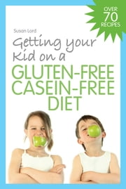 Getting Your Kid on a Gluten-Free Casein-Free Diet ebook by Susan Lord