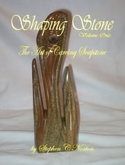 Shaping Stone: Volume One - The Art of Carving Soapstone ebook by Stephen C Norton