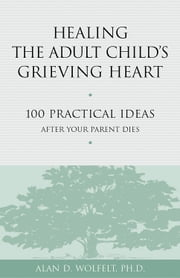 Healing the Adult Child's Grieving Heart - 100 Practical Ideas After Your Parent Dies ebook by Alan D. Wolfelt, PhD