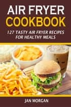 Air Fryer Cookbook:127 Tasty Air Fryer Recipes for Healthy Meals eBook by Jan Morgan