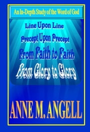 Line Upon Line Precept Upon Precept From Faith to Faith and From Glory to Glory ebook by Anne M Angell