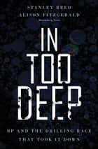 In Too Deep - BP and the Drilling Race That Took it Down ebook by Stanley Reed, Alison Fitzgerald