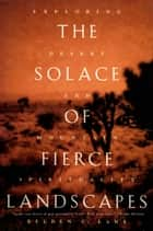 The Solace of Fierce Landscapes: Exploring Desert and Mountain Spirituality ebook by Belden C. Lane