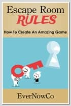 Escape Room Rules: How To Create An Amazing Game ebook by Ever NowCo