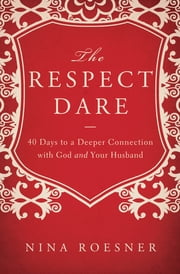 The Respect Dare - 40 Days to a Deeper Connection with God and Your Husband ebook by Nina Roesner
