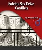 Solving Sex Drive Conflicts: A Couples Guide To Mismatched Sexual Desire ebook by Janet Hall