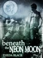Beneath the Neon Moon ekitaplar by Theda Black