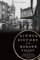 Hidden History of the Mohawk Valley ebook by Bob Cudmore