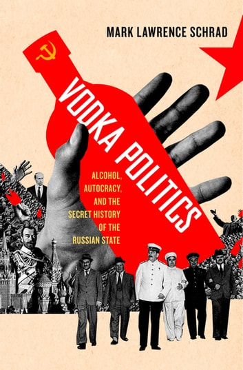 Vodka Politics - Alcohol, Autocracy, and the Secret History of the Russian State eBook by Mark Lawrence Schrad