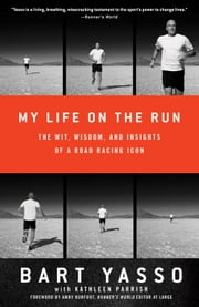 My Life on the Run: The Wit, Wisdom, and Insights of a Road Racing Icon - The Wit, Wisdom, and Insights of a Road Racing Icon ebook by Bart Yasso