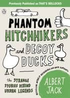 Phantom Hitchhikers and Decoy Ducks - The strange stories behind the urban legends we can't stop telling each other eBook by Albert Jack