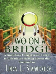 Two on a Bridge: A Guidebook Using Ancient Insight to Unleash the Healing Powers that Surround Us ebook by Linda L. Stampoulos