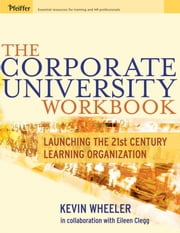 The Corporate University Workbook - Launching the 21st Century Learning Organization ebook by Kevin Wheeler,Eileen Clegg