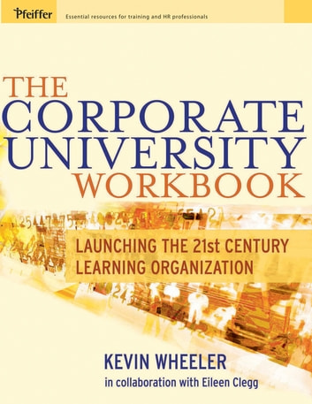 The Corporate University Workbook - Launching the 21st Century Learning Organization ebook by Kevin Wheeler