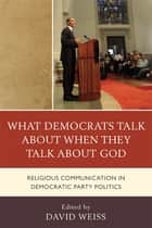 What Democrats Talk about When They Talk about God ebook by David Weiss,Allison J. Ainsworth,Samuel Boerboom,Daniel D. Gross,Paul Haridakis,Christina M. Knopf,Lenore Langsdorf,Sara Ann Mehltretter,Jeffrey L. Morrow,James T. Petre,Penni M. Pier,C Thomas Preston Jr.,Paul R. Raptis,Brent S. Roberts,Biff Rocha,Julie R. Woodbury