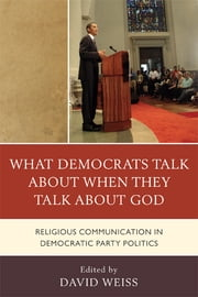 What Democrats Talk about When They Talk about God - Religious Communication in Democratic Party Politics ebook by David Weiss,Allison J. Ainsworth,Samuel Boerboom,Daniel D. Gross,Paul Haridakis,Christina M. Knopf,Lenore Langsdorf,Sara Ann Mehltretter,Jeffrey L. Morrow,James T. Petre,Penni M. Pier,C Thomas Preston Jr.,Paul R. Raptis,Brent S. Roberts,Biff Rocha,Julie R. Woodbury