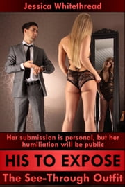 His to Expose: The See-Through Outfit ebook by Jessica Whitethread