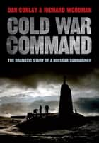 Cold War Command - The Dramatic Story of a Nuclear Submariner eBook by Dan Conley, Richard Woodman
