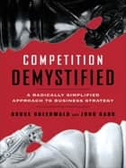 Competition Demystified - A Radically Simplified Approach to Business Strategy ebook by Bruce C. Greenwald, Judd Kahn