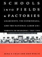 Schools into Fields and Factories - Anarchists, the Guomindang, and the National Labor University in Shanghai, 1927–1932 eBook by Ming K. Chan, Arif Dirlik