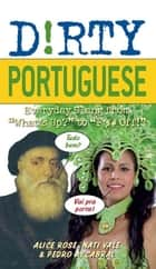 "Dirty Portuguese - Everyday Slang from ""What's Up?"" to ""F*%# Off!"" ebook by Alice Rose, Nati Vale, Pedro A Cabral"