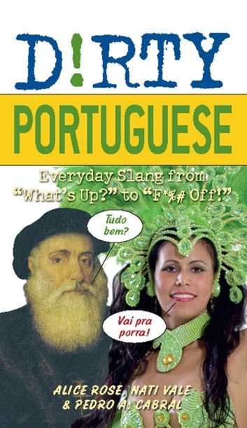"Dirty Portuguese - Everyday Slang from ""What's Up?"" to ""F*%# Off!"" ebook by Alice Rose,Nati Vale,Pedro A Cabral"