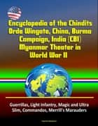 Encyclopedia of the Chindits, Orde Wingate, China, Burma Campaign, India (CBI), Myanmar Theater in World War II: Guerrillas, Light Infantry, Magic and Ultra, Slim, Commandos, Merrill's Marauders ebook by Progressive Management