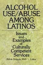 Alcohol Use/Abuse Among Latinos - Issues and Examples of Culturally Competent Services ebook by Melvin Delgado