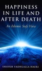 Happiness in Life and After Death ebook by Shaykh Fadhlalla Haeri