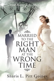 Married to the Right Man at the Wrong Time - God Meant It for My Good ebook by Sharis L. Pitt Goines