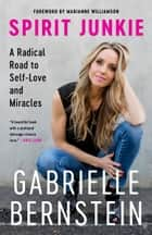 Spirit Junkie - A Radical Road to Self-Love and Miracles ebook by Gabrielle Bernstein, Marianne Williamson