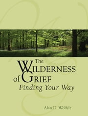 The Wilderness of Grief - Finding Your Way ebook by Alan D. Wolfelt, PhD