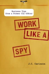 Work Like a Spy - Business Tips from a Former CIA Officer ebook by J. C. Carleson