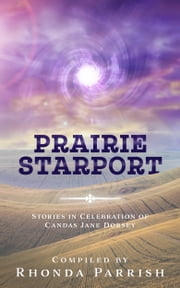 Prairie Starport - Stories in Celebration of Candas Jane Dorsey ebook by Rhonda Parrish (Editor), Greg Bechtel, Laina Kelly,...