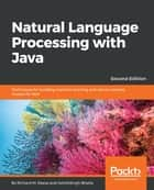 Natural Language Processing with Java - Techniques for building machine learning and neural network models for NLP, 2nd Edition ebook by Richard M. Reese, AshishSingh Bhatia