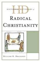 Historical Dictionary of Radical Christianity ebook by William H. Brackney