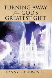 Turning Away from God's Greatest Gift ebook by Danny C. Hudson Sr.