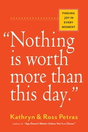 """Nothing Is Worth More Than This Day."" - Finding Joy in Every Moment ebook by Ross Petras, Kathryn & Ross Petras"