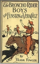 The Broncho Rider Boys with Funston at Vera Cruz ebook by Frank Fowler