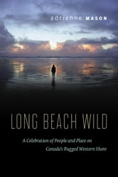 Long Beach Wild - A Celebration of People and Place on Canada's Rugged Western Shore ebook by Adrienne Mason