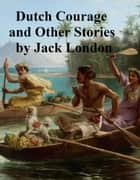 Dutch Courage and Other Stories ebook by Jack London