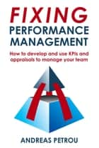 Fixing Performance Management - How to develop and use KPIs and appraisals to manage your team ebook by Andreas Petrou